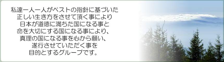 私達一人一人がベストの指針に基づいた正しい生き方をさせて頂く事により、日本が道徳に満ちた国になる事と命を大切にする国になる事により、真理の国になる事を心から願い、お手伝いをさせて頂くことを目的とするグループです。